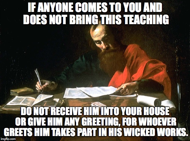 Apostle Paul | IF ANYONE COMES TO YOU AND DOES NOT BRING THIS TEACHING DO NOT RECEIVE HIM INTO YOUR HOUSE OR GIVE HIM ANY GREETING, FOR WHOEVER GREETS HIM  | image tagged in apostle,john | made w/ Imgflip meme maker
