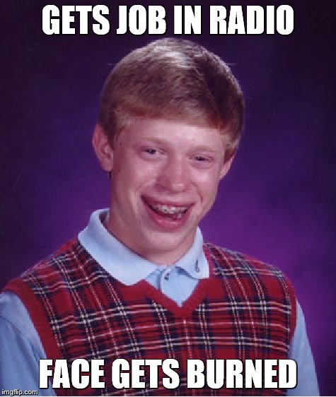 Bad Luck Brian Meme | GETS JOB IN RADIO FACE GETS BURNED | image tagged in memes,bad luck brian | made w/ Imgflip meme maker
