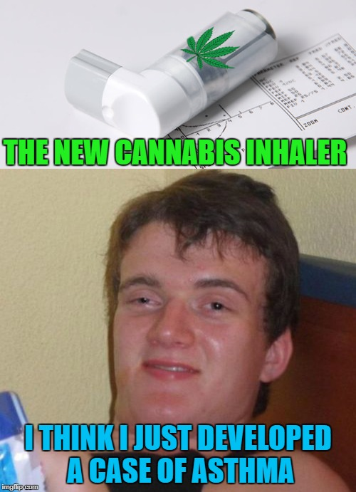 Just a quick puff to cure all your reality attacks!!! | THE NEW CANNABIS INHALER I THINK I JUST DEVELOPED A CASE OF ASTHMA | image tagged in cannabis inhaler,memes,10 guy,funny,marijuana,reality attack | made w/ Imgflip meme maker