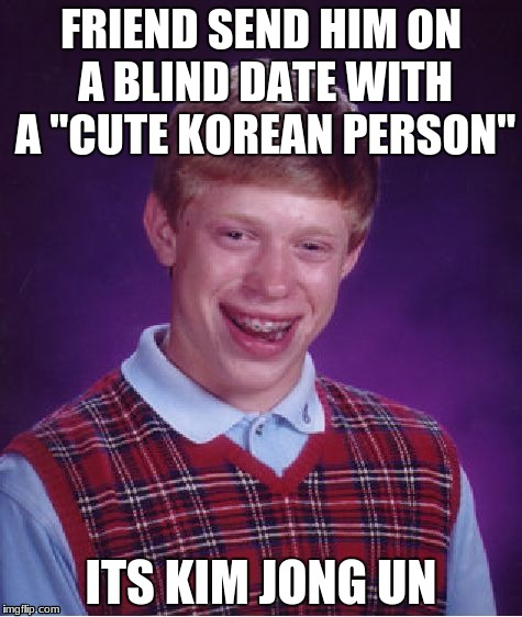 "Bad Luck Brian Meme | FRIEND SEND HIM ON A BLIND DATE WITH A ""CUTE KOREAN PERSON"" ITS KIM JONG UN 