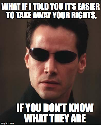 Something they never teach you in school | WHAT IF I TOLD YOU IT'S EASIER TO TAKE AWAY YOUR RIGHTS, IF YOU DON'T KNOW WHAT THEY ARE | image tagged in neo matrix keanu reeves,human rights,civil rights,education | made w/ Imgflip meme maker