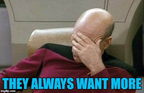 Captain Picard Facepalm Meme | THEY ALWAYS WANT MORE | image tagged in memes,captain picard facepalm | made w/ Imgflip meme maker