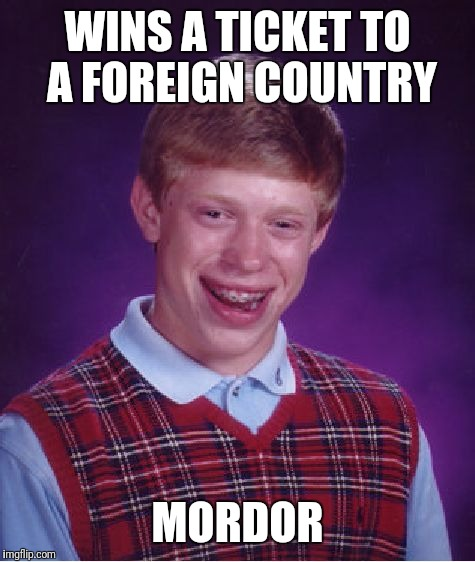 hope the water in mordor don't brian him. | WINS A TICKET TO A FOREIGN COUNTRY MORDOR | image tagged in memes,bad luck brian | made w/ Imgflip meme maker