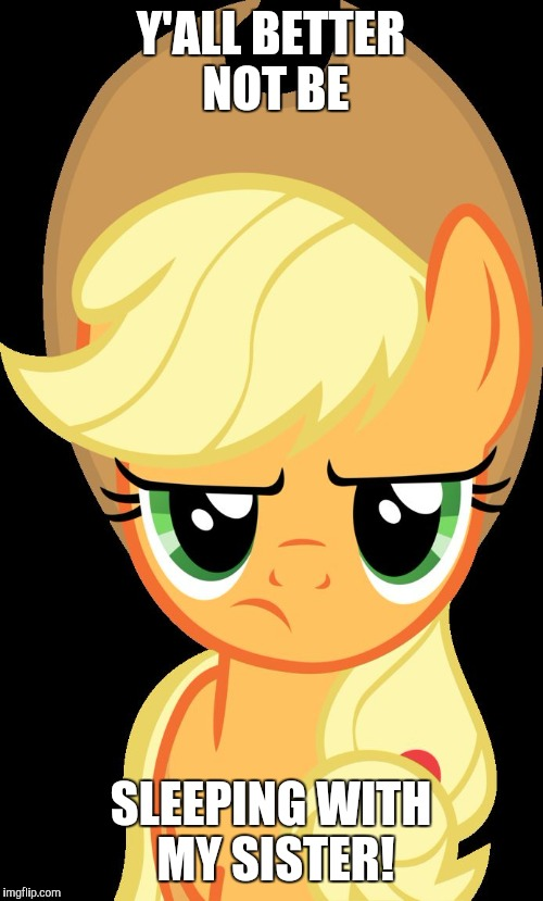 Applejack is not amused | Y'ALL BETTER NOT BE SLEEPING WITH MY SISTER! | image tagged in applejack is not amused,memes,applebloom | made w/ Imgflip meme maker