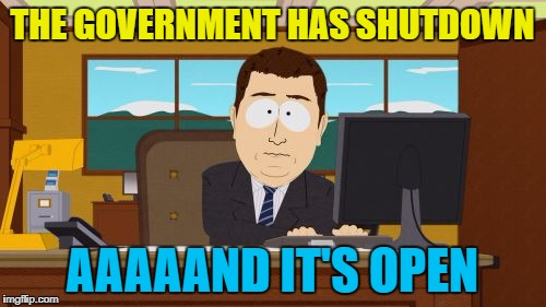 Aaaaand Its Gone Meme | THE GOVERNMENT HAS SHUTDOWN AAAAAND IT'S OPEN | image tagged in memes,aaaaand its gone | made w/ Imgflip meme maker
