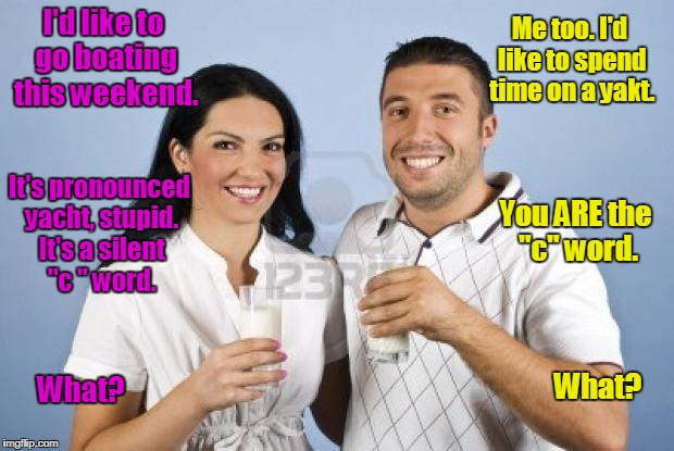 "I'd like to go boating this weekend. What? Me too. I'd like to spend time on a yakt. It's pronounced yacht, stupid. It's a silent ""c "" word. 