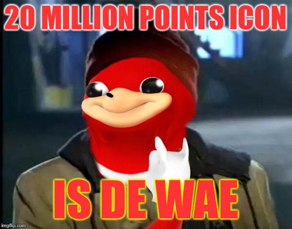 lol so funny | 20 MILLION POINTS ICON IS DE WAE | image tagged in y'all got any more of that da wei,memes,de wae | made w/ Imgflip meme maker
