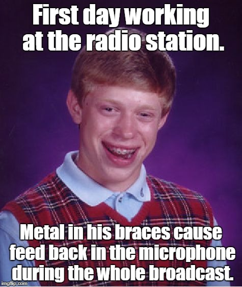 Bad Luck Brian Meme | First day working at the radio station. Metal in his braces cause feed back in the microphone during the whole broadcast. | image tagged in memes,bad luck brian | made w/ Imgflip meme maker