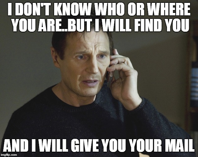 Liam Neeson Taken | I DON'T KNOW WHO OR WHERE YOU ARE..BUT I WILL FIND YOU AND I WILL GIVE YOU YOUR MAIL | image tagged in liam neeson taken | made w/ Imgflip meme maker