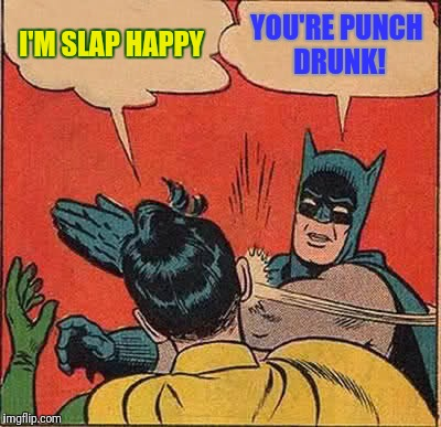Batman Slapping Robin Meme | I'M SLAP HAPPY YOU'RE PUNCH DRUNK! | image tagged in memes,batman slapping robin | made w/ Imgflip meme maker