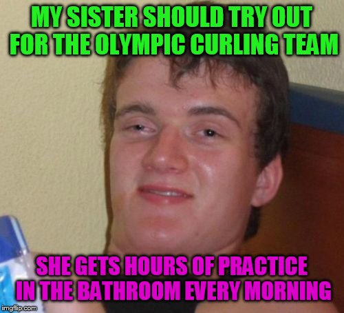 10 Guy Meme | MY SISTER SHOULD TRY OUT FOR THE OLYMPIC CURLING TEAM SHE GETS HOURS OF PRACTICE IN THE BATHROOM EVERY MORNING | image tagged in memes,10 guy | made w/ Imgflip meme maker