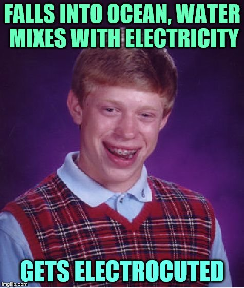 Bad Luck Brian Meme | FALLS INTO OCEAN, WATER MIXES WITH ELECTRICITY GETS ELECTROCUTED | image tagged in memes,bad luck brian | made w/ Imgflip meme maker