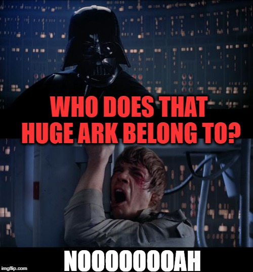 See what I did there? | WHO DOES THAT HUGE ARK BELONG TO? NOOOOOOOAH | image tagged in memes,star wars no | made w/ Imgflip meme maker