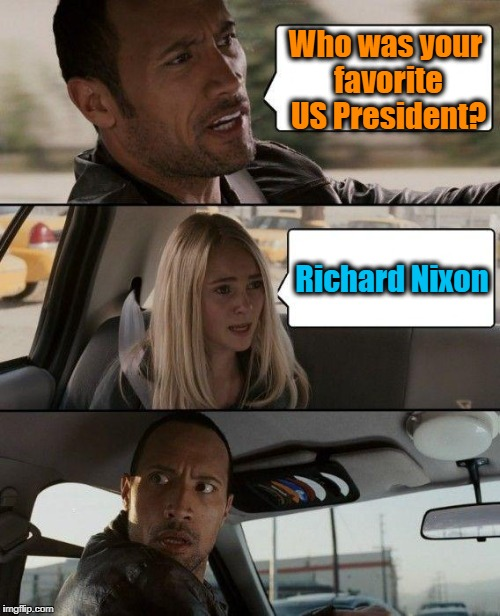 Say what??? | Who was your favorite US President? Richard Nixon | image tagged in memes,the rock driving | made w/ Imgflip meme maker
