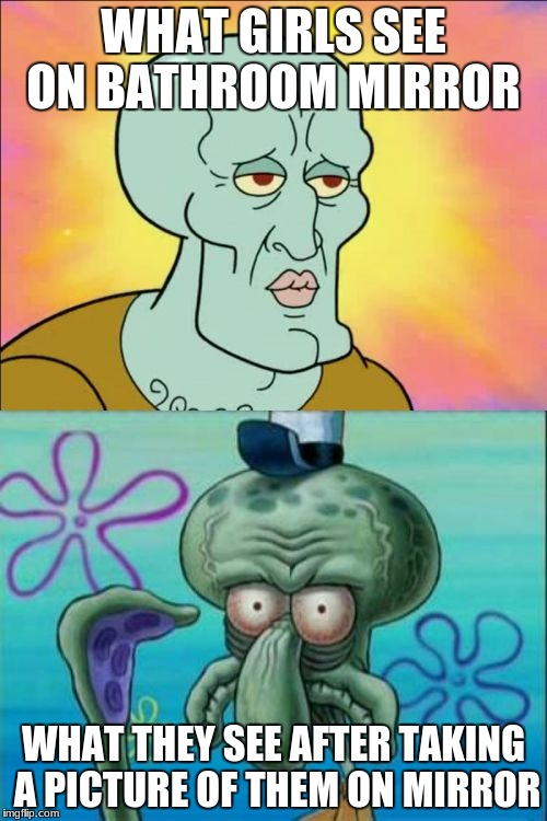 Squidward | WHAT GIRLS SEE ON BATHROOM MIRROR WHAT THEY SEE AFTER TAKING A PICTURE OF THEM ON MIRROR | image tagged in memes,squidward | made w/ Imgflip meme maker
