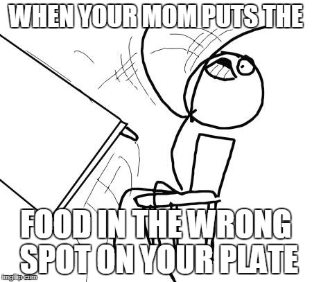 Table Flip Guy Meme | WHEN YOUR MOM PUTS THE FOOD IN THE WRONG SPOT ON YOUR PLATE | image tagged in memes,table flip guy | made w/ Imgflip meme maker