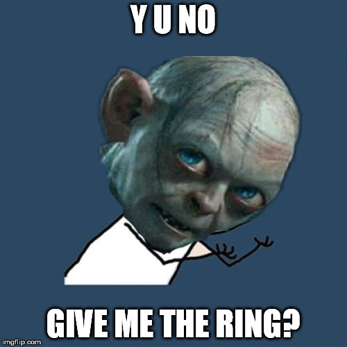 Y U NO GIVE ME THE RING? | made w/ Imgflip meme maker