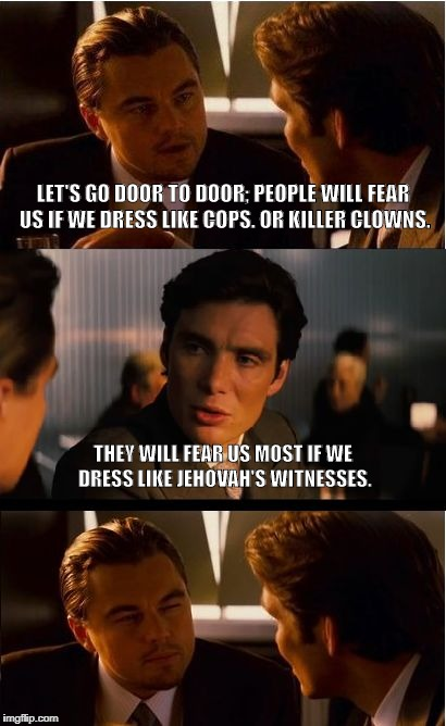 Inception Meme | LET'S GO DOOR TO DOOR; PEOPLE WILL FEAR US IF WE DRESS LIKE COPS. OR KILLER CLOWNS. THEY WILL FEAR US MOST IF WE DRESS LIKE JEHOVAH'S WITNES | image tagged in memes,inception | made w/ Imgflip meme maker