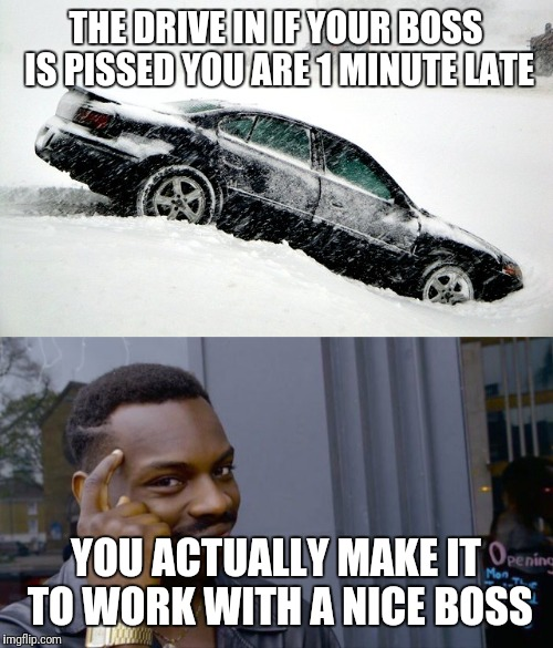 Driving You Crazy | THE DRIVE IN IF YOUR BOSS IS PISSED YOU ARE 1 MINUTE LATE YOU ACTUALLY MAKE IT TO WORK WITH A NICE BOSS | image tagged in bad drivers,driving,snow,boss,scumbag boss | made w/ Imgflip meme maker