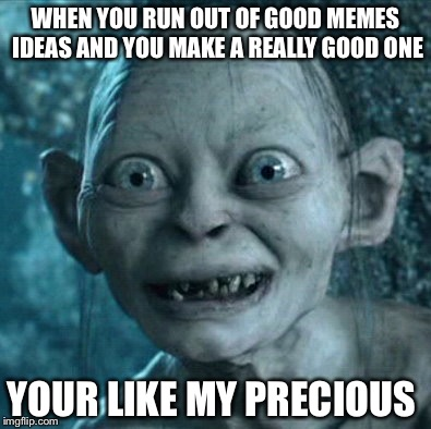 Gollum Meme |  WHEN YOU RUN OUT OF GOOD MEMES IDEAS AND YOU MAKE A REALLY GOOD ONE; YOUR LIKE MY PRECIOUS | image tagged in memes,gollum | made w/ Imgflip meme maker