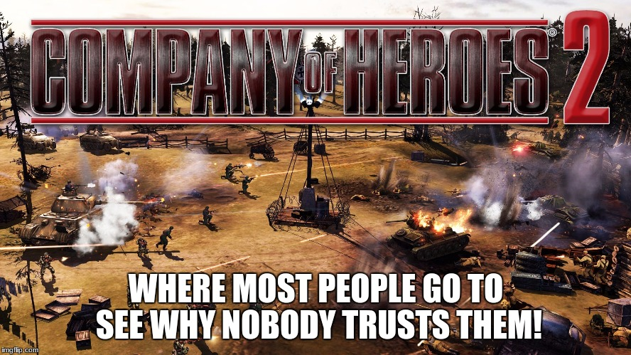 Those of us that are horrible leaders | WHERE MOST PEOPLE GO TO SEE WHY NOBODY TRUSTS THEM! | image tagged in military,war,company of heros | made w/ Imgflip meme maker