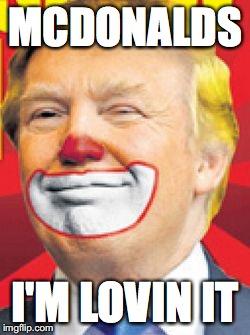 Donald Trump the Clown | MCDONALDS I'M LOVIN IT | image tagged in donald trump the clown | made w/ Imgflip meme maker