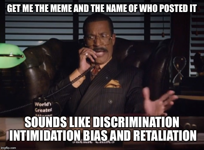 GET ME THE MEME AND THE NAME OF WHO POSTED IT SOUNDS LIKE DISCRIMINATION INTIMIDATION BIAS AND RETALIATION | made w/ Imgflip meme maker