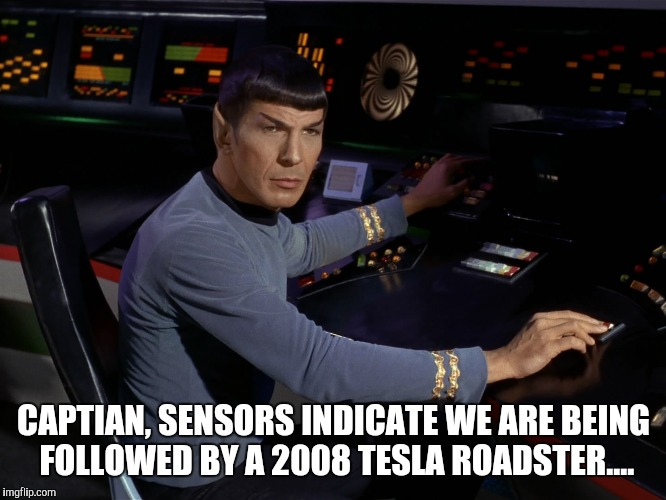 CAPTIAN, SENSORS INDICATE WE ARE BEING FOLLOWED BY A 2008 TESLA ROADSTER.... | image tagged in spock | made w/ Imgflip meme maker