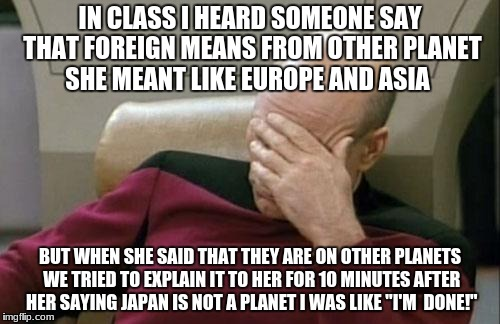 Captain Picard Facepalm Meme | IN CLASS I HEARD SOMEONE SAY THAT FOREIGN MEANS FROM OTHER PLANET SHE MEANT LIKE EUROPE AND ASIA BUT WHEN SHE SAID THAT THEY ARE ON OTHER PL | image tagged in memes,captain picard facepalm | made w/ Imgflip meme maker