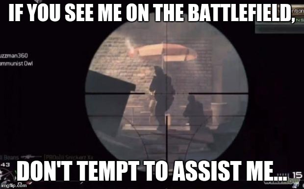 Call Of Duty | IF YOU SEE ME ON THE BATTLEFIELD, DON'T TEMPT TO ASSIST ME... | image tagged in call of duty | made w/ Imgflip meme maker