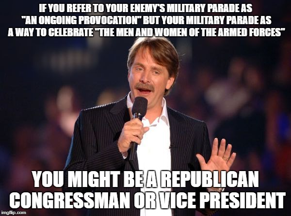 "You might be a republican congressman | IF YOU REFER TO YOUR ENEMY'S MILITARY PARADE AS ""AN ONGOING PROVOCATION"" BUT YOUR MILITARY PARADE AS A WAY TO CELEBRATE ""THE MEN AND WOMEN O 