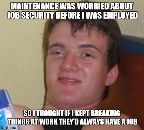 10 Guy Meme | MAINTENANCE WAS WORRIED ABOUT JOB SECURITY BEFORE I WAS EMPLOYED SO I THOUGHT IF I KEPT BREAKING THINGS AT WORK THEY'D ALWAYS HAVE A JOB | image tagged in memes,10 guy | made w/ Imgflip meme maker