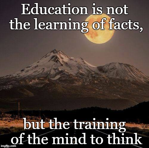 We can learn something new anytime we believe we can. | Education is not the learning of facts, but the training of the mind to think | image tagged in we can learn something new anytime we believe we can | made w/ Imgflip meme maker
