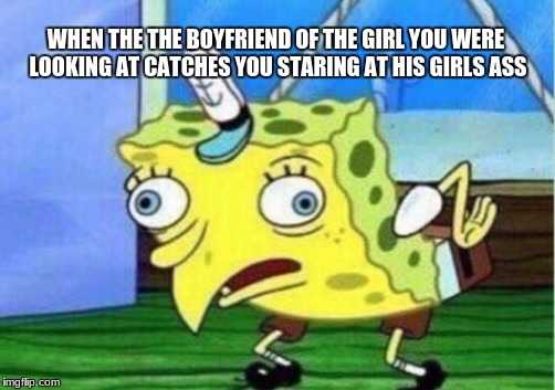 Mocking Spongebob Meme | WHEN THE THE BOYFRIEND OF THE GIRL YOU WERE LOOKING AT CATCHES YOU STARING AT HIS GIRLS ASS | image tagged in memes,mocking spongebob | made w/ Imgflip meme maker