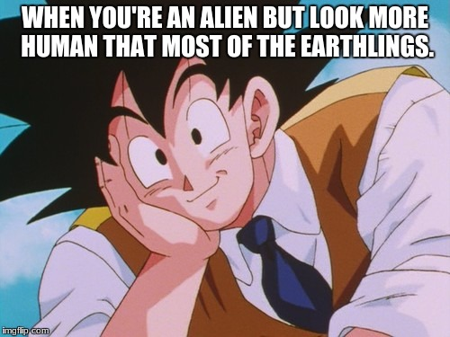 Condescending Goku | WHEN YOU'RE AN ALIEN BUT LOOK MORE HUMAN THAT MOST OF THE EARTHLINGS. | image tagged in memes,condescending goku | made w/ Imgflip meme maker