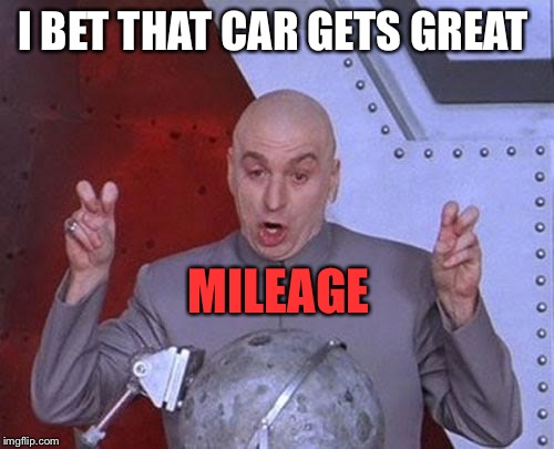 Dr Evil Laser Meme | I BET THAT CAR GETS GREAT MILEAGE | image tagged in memes,dr evil laser | made w/ Imgflip meme maker