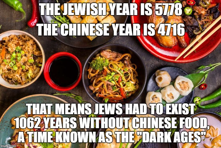 "THE JEWISH YEAR IS 5778 THAT MEANS JEWS HAD TO EXIST 1062 YEARS WITHOUT CHINESE FOOD, A TIME KNOWN AS THE ""DARK AGES"" THE CHINESE YEAR IS 47 