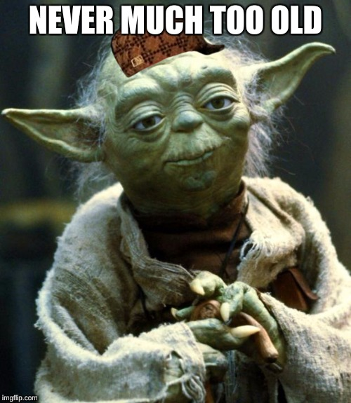 Star Wars Yoda Meme | NEVER MUCH TOO OLD | image tagged in memes,star wars yoda,scumbag | made w/ Imgflip meme maker