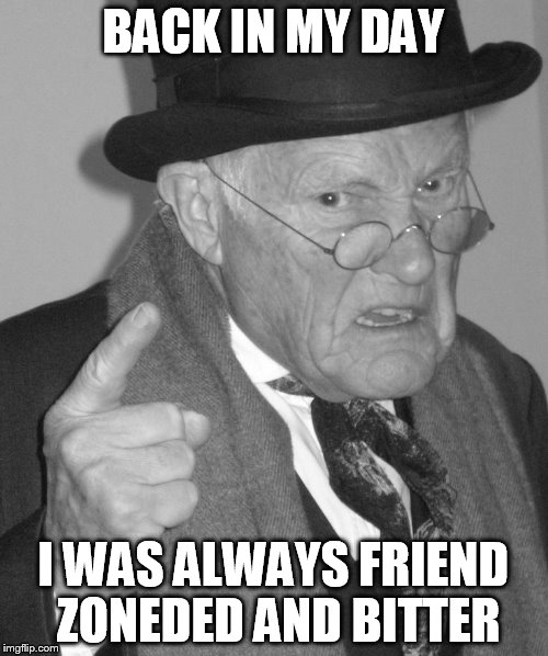 Back in my day | BACK IN MY DAY I WAS ALWAYS FRIEND ZONEDED AND BITTER | image tagged in back in my day | made w/ Imgflip meme maker
