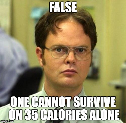 False | FALSE ONE CANNOT SURVIVE ON 35 CALORIES ALONE | image tagged in false | made w/ Imgflip meme maker