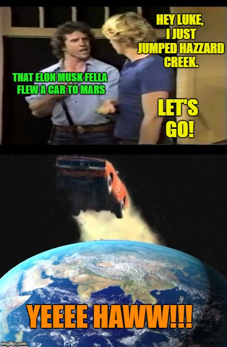 Dukes Of Hazzard 2018 | HEY LUKE, I JUST JUMPED HAZZARD CREEK. THAT ELON MUSK FELLA FLEW A CAR TO MARS LET'S GO! YEEEE HAWW!!! | image tagged in funny memes,spacex,elon musk,dukes of hazzard,general lee | made w/ Imgflip meme maker