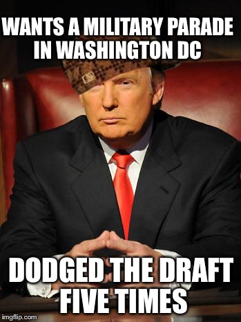 Serious Trump | WANTS A MILITARY PARADE IN WASHINGTON DC DODGED THE DRAFT FIVE TIMES | image tagged in serious trump,scumbag,memes | made w/ Imgflip meme maker