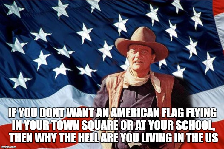 IF YOU DONT WANT AN AMERICAN FLAG FLYING IN YOUR TOWN SQUARE OR AT YOUR SCHOOL, THEN WHY THE HELL ARE YOU LIVING IN THE US | image tagged in john wayne | made w/ Imgflip meme maker