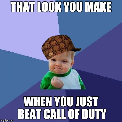 Success Kid Meme | THAT LOOK YOU MAKE WHEN YOU JUST BEAT CALL OF DUTY | image tagged in memes,success kid,scumbag | made w/ Imgflip meme maker