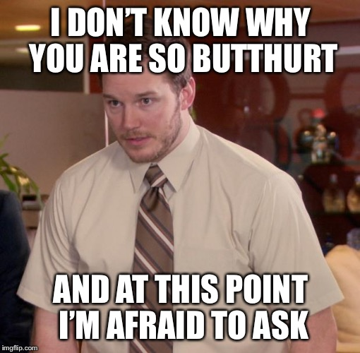 I DON'T KNOW WHY YOU ARE SO BUTTHURT AND AT THIS POINT I'M AFRAID TO ASK | made w/ Imgflip meme maker