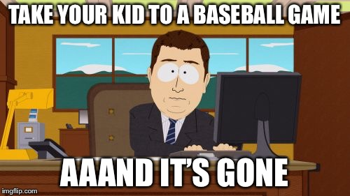 Aaaaand Its Gone Meme | TAKE YOUR KID TO A BASEBALL GAME AAAND IT'S GONE | image tagged in memes,aaaaand its gone | made w/ Imgflip meme maker