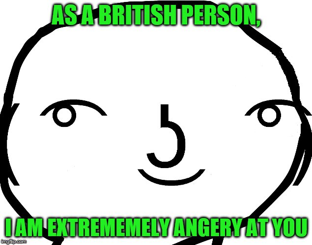 AS A BRITISH PERSON, I AM EXTREMEMELY ANGERY AT YOU | made w/ Imgflip meme maker