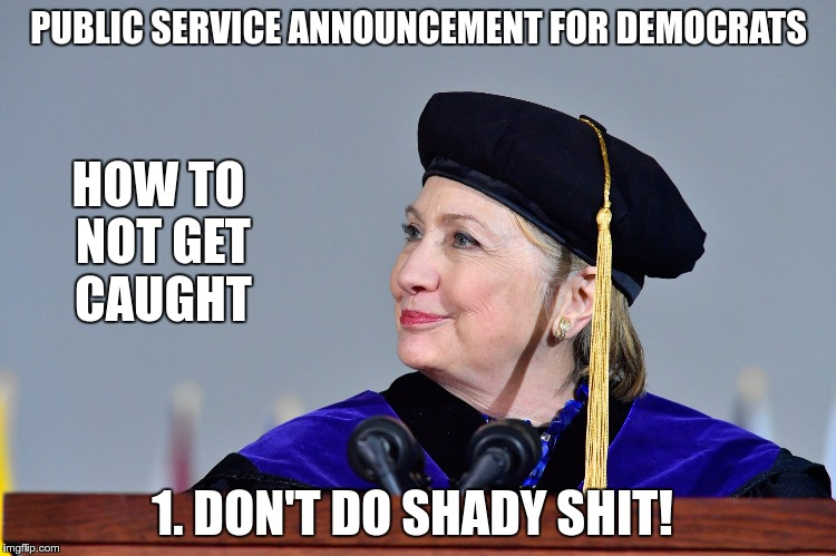 PUBLIC SERVICE ANNOUNCEMENT FOR DEMOCRATS 1. DON'T DO SHADY SHIT! HOW TO NOT GET CAUGHT | image tagged in hillary | made w/ Imgflip meme maker