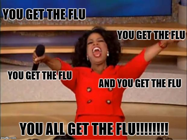 Oprah You Get A Meme | YOU GET THE FLU YOU ALL GET THE FLU!!!!!!!! YOU GET THE FLU YOU GET THE FLU AND YOU GET THE FLU | image tagged in memes,oprah you get a | made w/ Imgflip meme maker