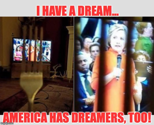 DREAM UNTIL YOUR DREAM COMES TRUE |  I HAVE A DREAM... AMERICA HAS DREAMERS, TOO! | image tagged in hillary,dnc,democrats,benghazi | made w/ Imgflip meme maker